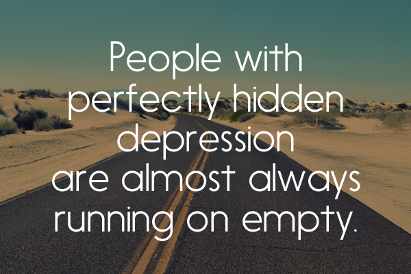 People with perfectly hidden depression are almost always running on empty