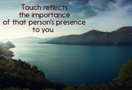 Touch reflects the importance of that person's presence to you.