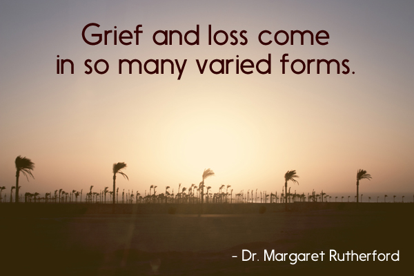 grief and loss come in so many varied forms