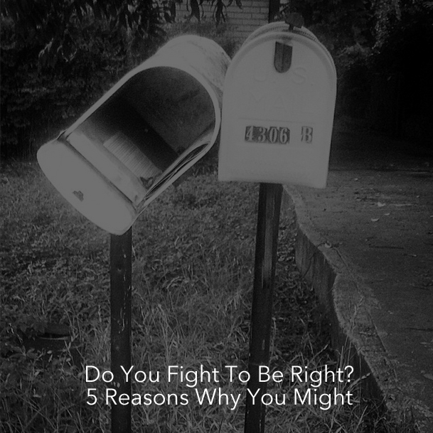 Do You Fight To Be Right? 5 Reasons Why You Might