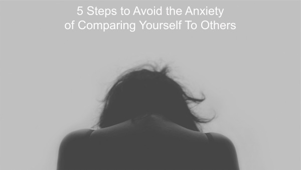 5 Steps to Avoid the Anxiety of Comparing Yourself To Others