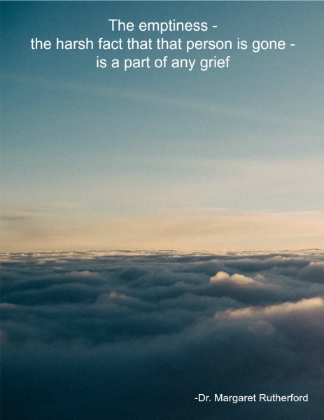 The emptiness - the harsh fact that that person is gone - is a part of any grief