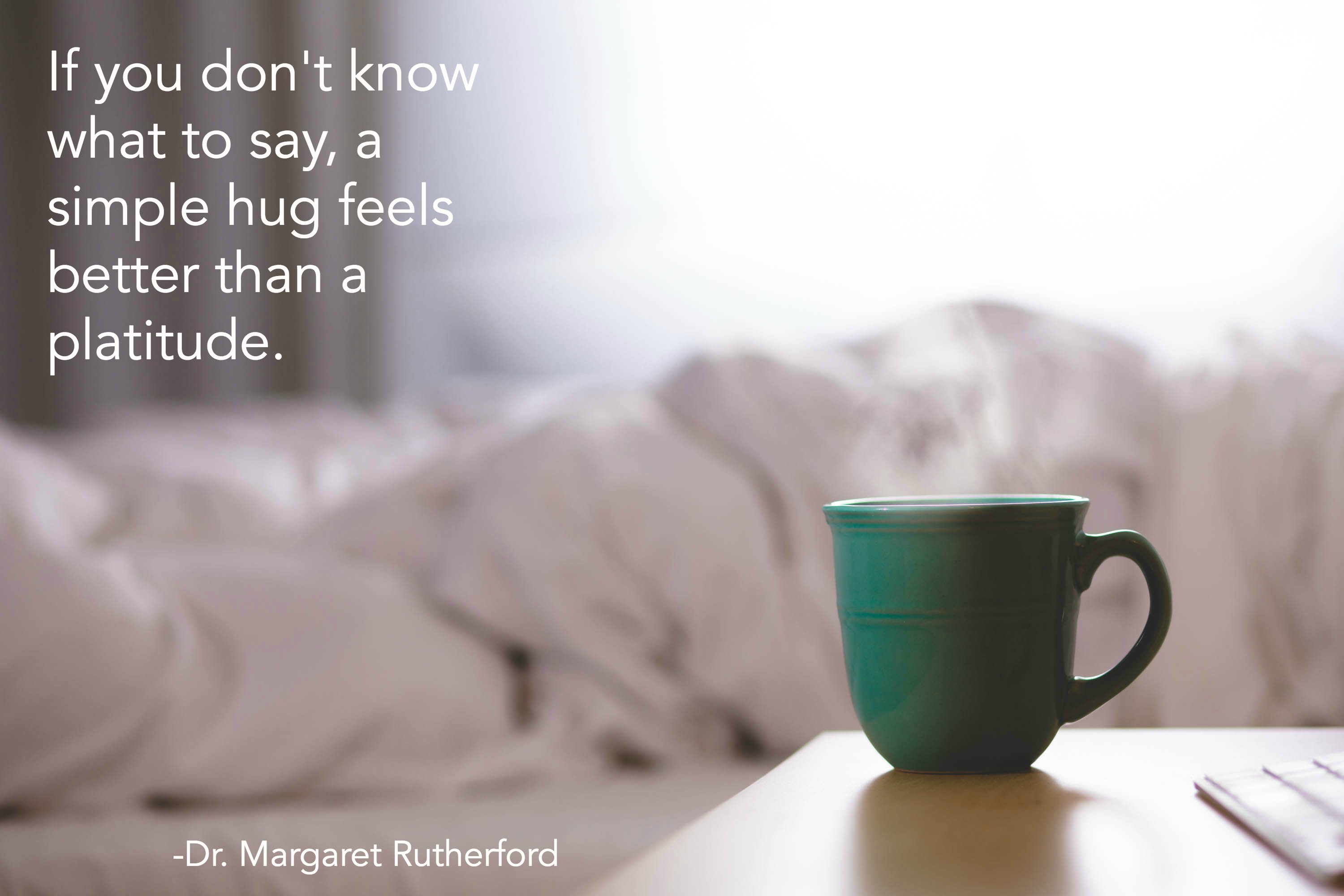 If you don't know what to say, a simple hug feels better than a platitude.