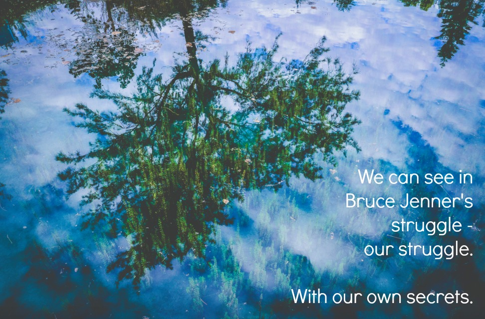 We can see in Bruce Jenner's struggle - our struggle. With our own secrets.  And a fear of exposing our vulnerability.
