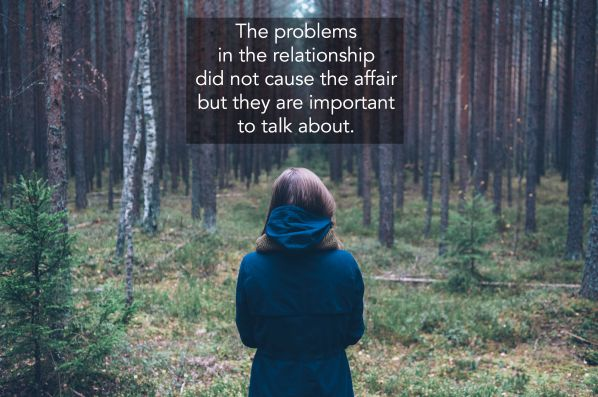 The problems in the relationship did not cause the affair but they are important to talk about.
