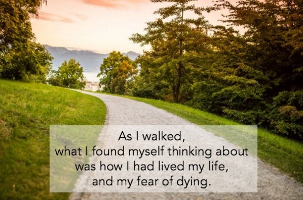 As I walked, what I found myself thinking about was how I had lived my life, and my fear of dying.