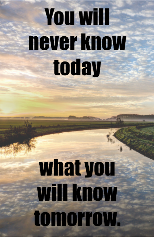 You will never know today, what you will know tomorrow.
