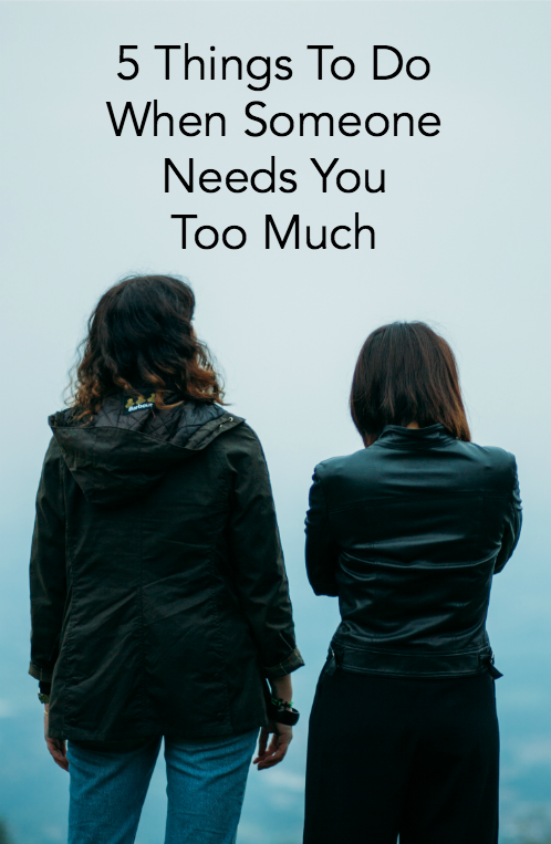 5 Things To Do When Someone Needs You Too Much