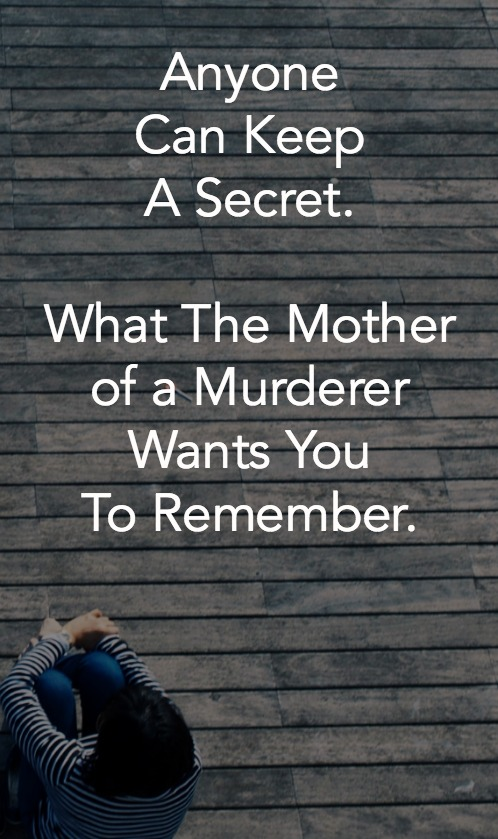 Anyone Can Keep A Secret. What The Mother of a Murderer Wants You To Remember.