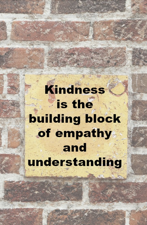 Kindness is the building block of empathy and understanding