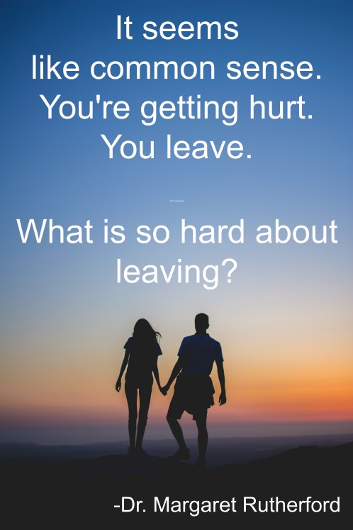 It seems like common sense. You're getting hurt. You leave. But it's not that simple. What is so hard about leaving