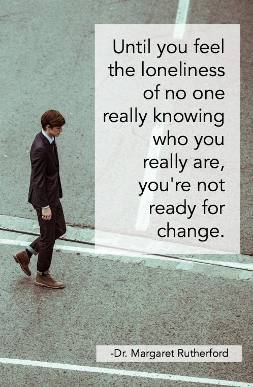 Until you feel the loneliness of no one really knowing who you really are, you're not ready for change.