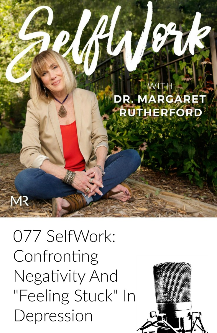 "077 SelfWork: Confronting Negativity And ""Feeling Stuck"" In Depression"